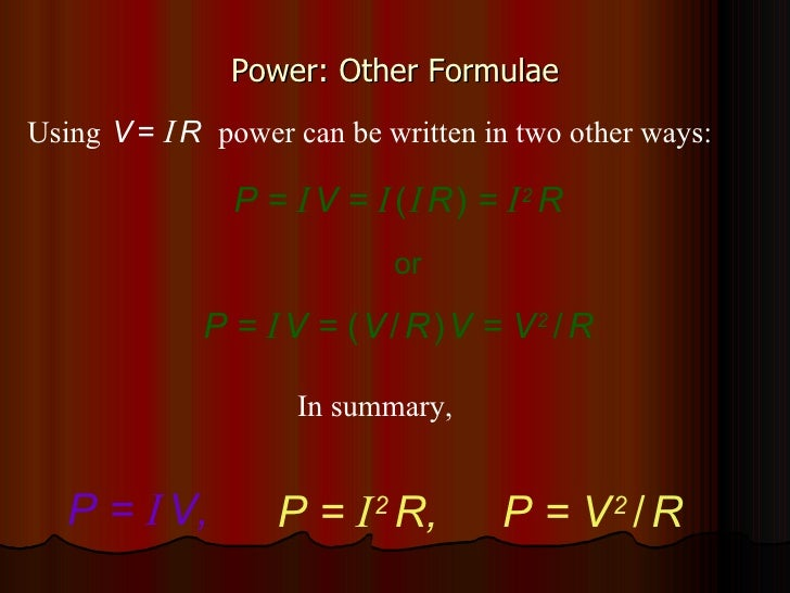 Power: Other Formulae P =  I   V =  I   (   I   R   )  =  I   2   R or Using   V   =  I   R  power can be written in two o...