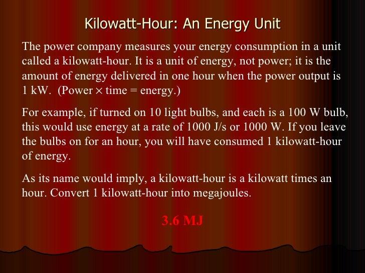 Kilowatt-Hour: An Energy Unit The power company measures your energy consumption in a unit called a kilowatt-hour. It is a...