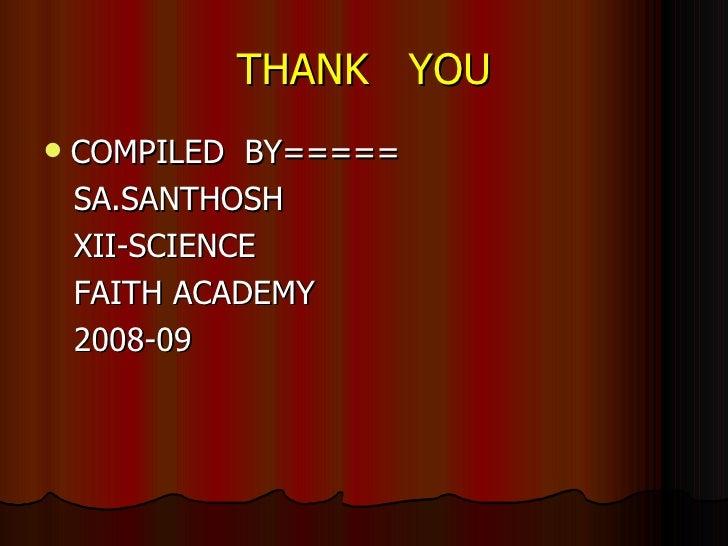 THANK  YOU <ul><li>COMPILED  BY===== </li></ul><ul><li>SA.SANTHOSH </li></ul><ul><li>XII-SCIENCE </li></ul><ul><li>FAITH A...