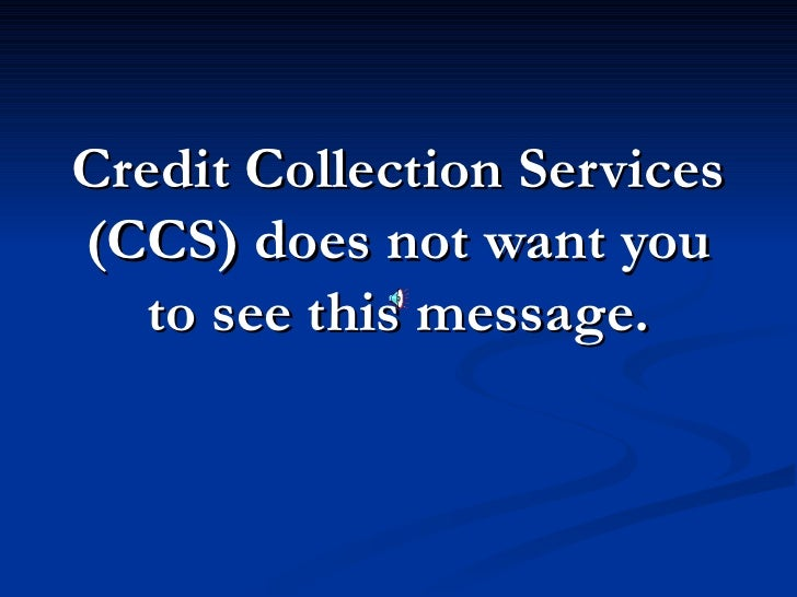 Credit Collection Services (CCS) does not want you to see this message.