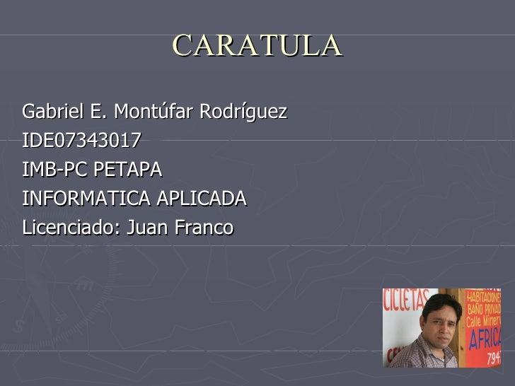 CARATULA Gabriel E. Montúfar Rodríguez IDE07343017 IMB-PC PETAPA INFORMATICA APLICADA Licenciado: Juan Franco