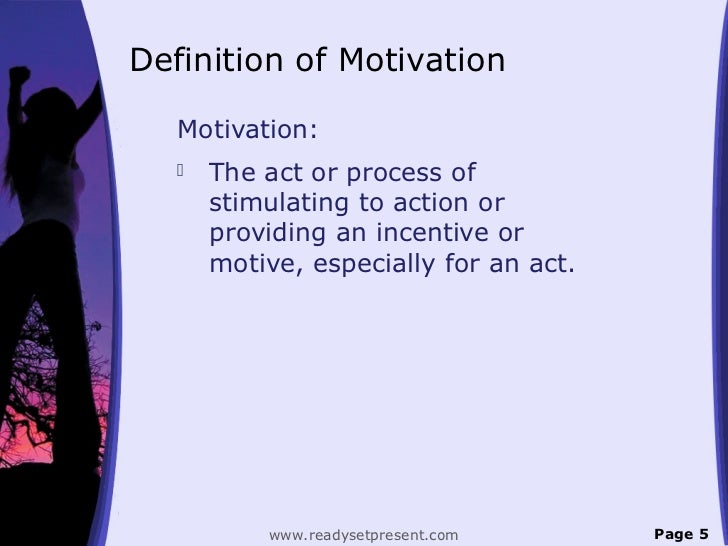 Definition of Motivation   Motivation:      The act or process of       stimulating to action or       providing an incen...