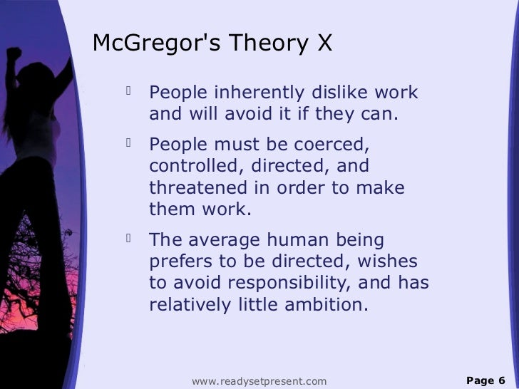 McGregors Theory X     People inherently dislike work      and will avoid it if they can.     People must be coerced,   ...
