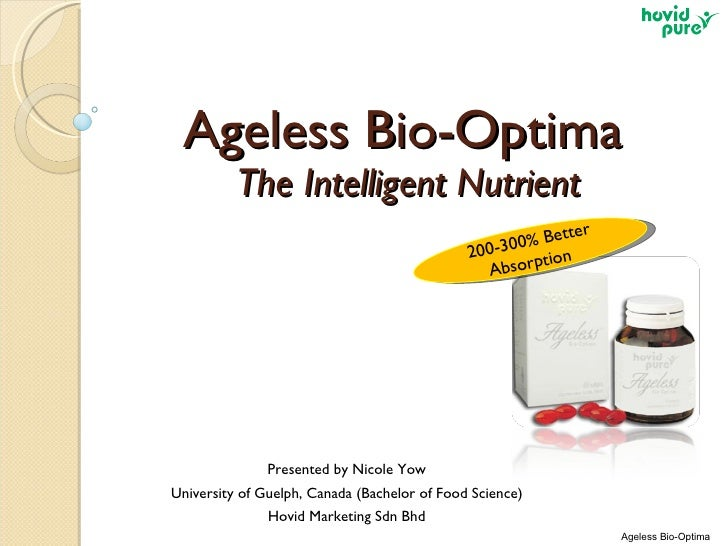 Ageless Bio-Optima  The Intelligent Nutrient Presented by Nicole Yow University of Guelph, Canada (Bachelor of Food Scienc...