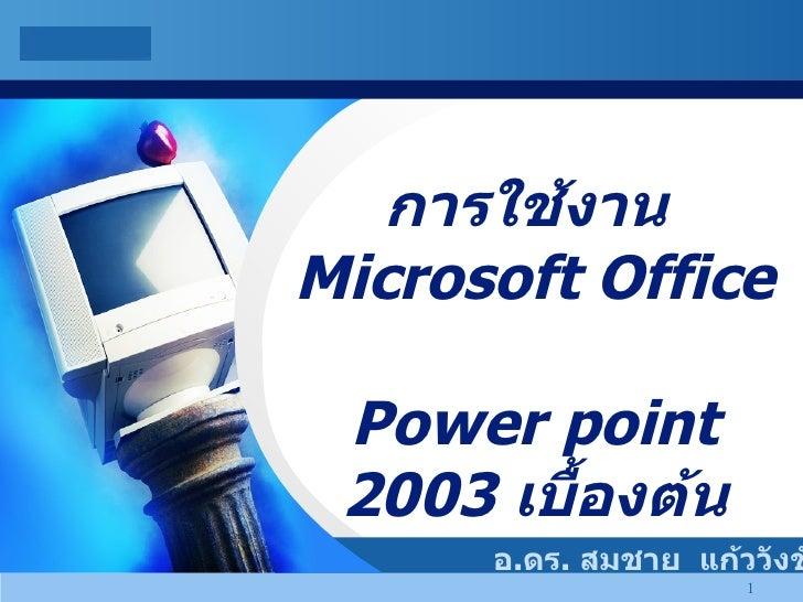 การใช้งาน  Microsoft Office  Power point 2003  เบื้องต้น อ . ดร .  สมชาย  แก้ววังชัย