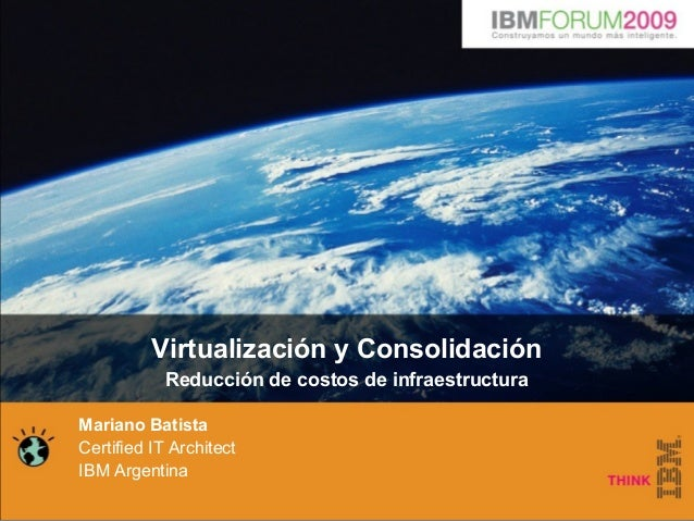 Virtualización y Consolidación Reducción de costos de infraestructura Mariano Batista Certified IT Architect IBM Argentina