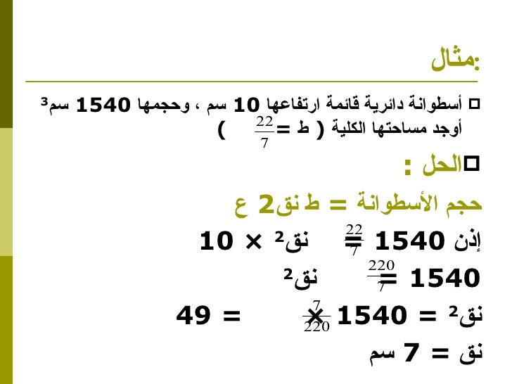 مثال  : <ul><li>أسطوانة دائرية قائمة ارتفاعها  10  سم ، وحجمها  1540  سم 3   أوجد مساحتها الكلية  (  ط  =  ) </li></ul><ul...