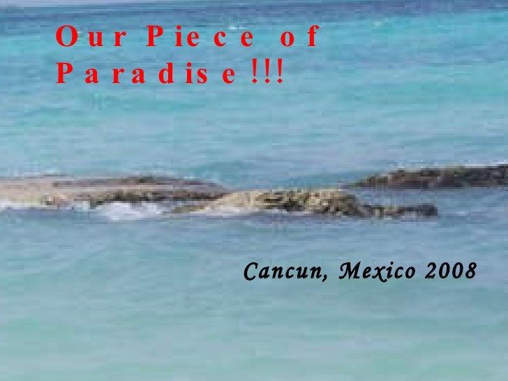 Our Piece of Paradise!! Our Piece of Paradise!!! Cancun, Mexico 2008
