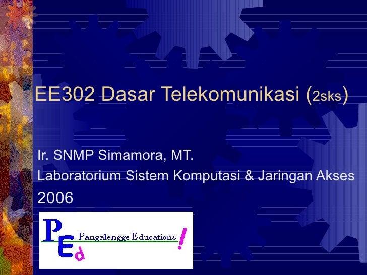 EE302 Dasar Telekomunikasi ( 2sks ) Ir. SNMP Simamora, MT. Laboratorium Sistem Komputasi & Jaringan Akses 2006