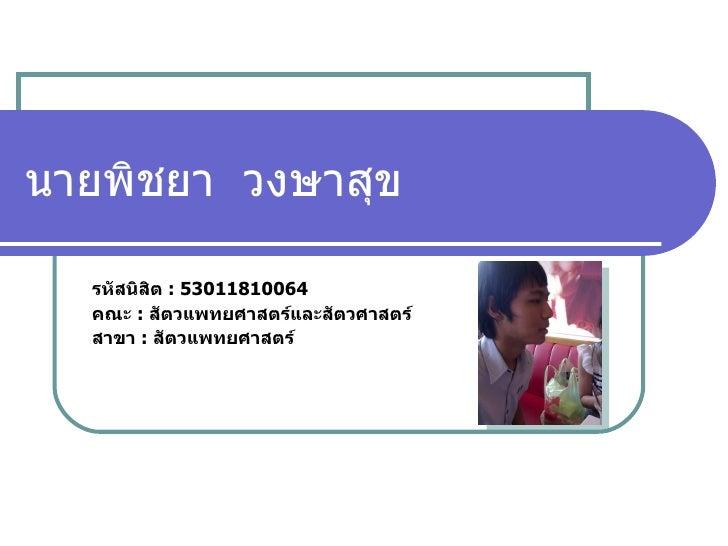 นายพิชยา  วงษาสุข รหัสนิสิต  :  53011810064 คณะ  :  สัตวแพทยศาสตร์และสัตวศาสตร์ สาขา  :  สัตวแพทยศาสตร์