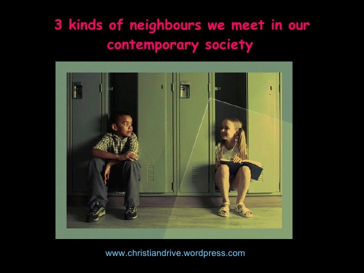 Who is my neighbour? Anyone who lives (or is located) near you with a need and desires to have the fullness of God in you....
