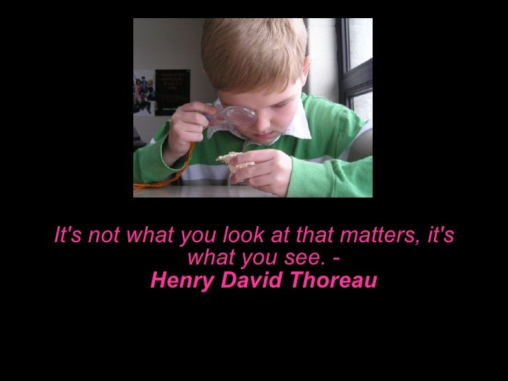 <ul><li>It's not what you look at that matters, it's what you see.  - Henry David Thoreau </li></ul>