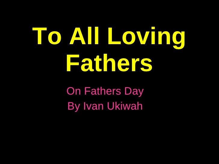 To All Loving Fathers On Fathers Day By Ivan Ukiwah