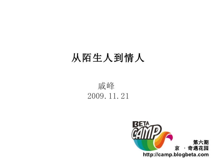 第六期 北京  ·  奇遇花园 http://camp.blogbeta.com 从陌生人到情人 戚峰  2009.11.21