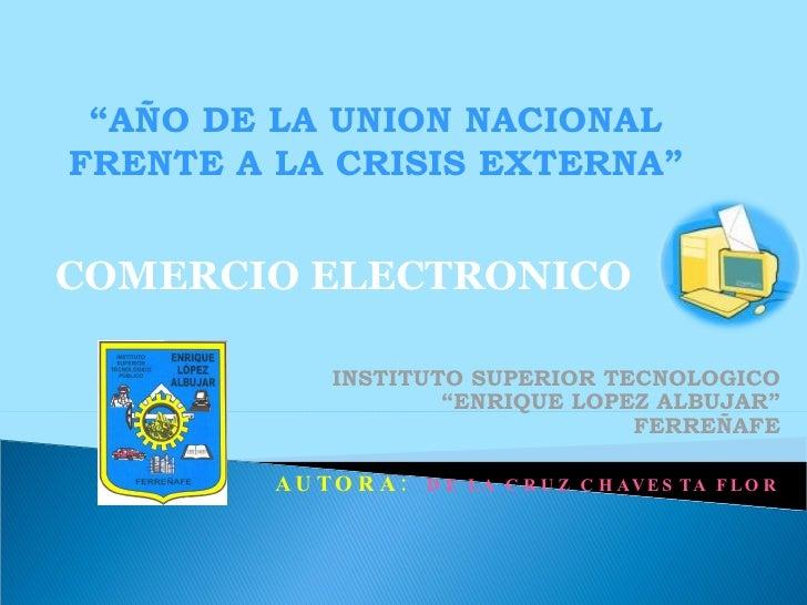 """""""AÑO DE LA UNION NACIONAL FRENTE A LA CRISIS EXTERNA""""   COMERCIO ELECTRONICO                INSTITUTO SUPERIOR TECNOLOGICO..."""