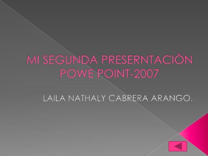 MI SEGUNDA PRESERNTACIÒN  POWE POINT-2007<br />LAILA NATHALY CABRERA ARANGO.<br />