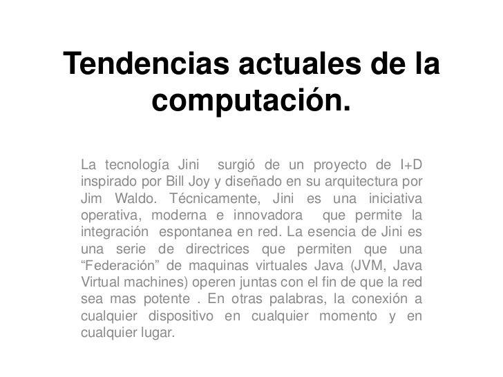 Tendencias actuales de la computación.<br />La tecnología Jini  surgió de un proyecto de I+D inspirado por Bill Joy y dise...