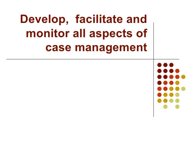 Develop,  facilitate and monitor all aspects of case management