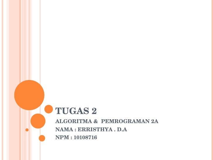 TUGAS 2 ALGORITMA &  PEMROGRAMAN 2A NAMA : ERRISTHYA . D.A NPM : 10108716