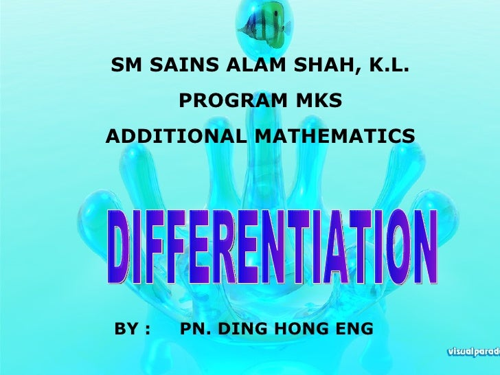 DIFFERENTIATION BY :  PN. DING HONG ENG SM SAINS ALAM SHAH, K.L. PROGRAM MKS ADDITIONAL MATHEMATICS