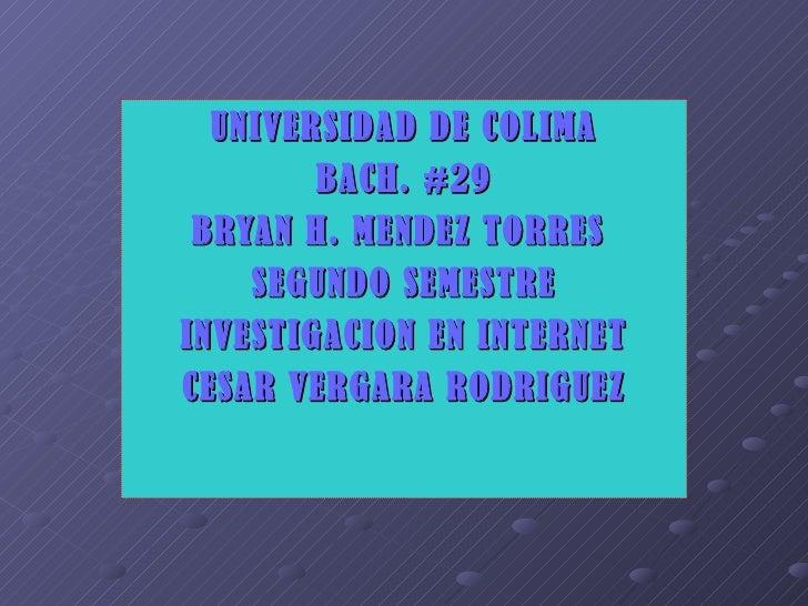 UNIVERSIDAD DE COLIMA BACH. #29 BRYAN H. MENDEZ TORRES  SEGUNDO SEMESTRE INVESTIGACION EN INTERNET CESAR VERGARA RODRIGUEZ