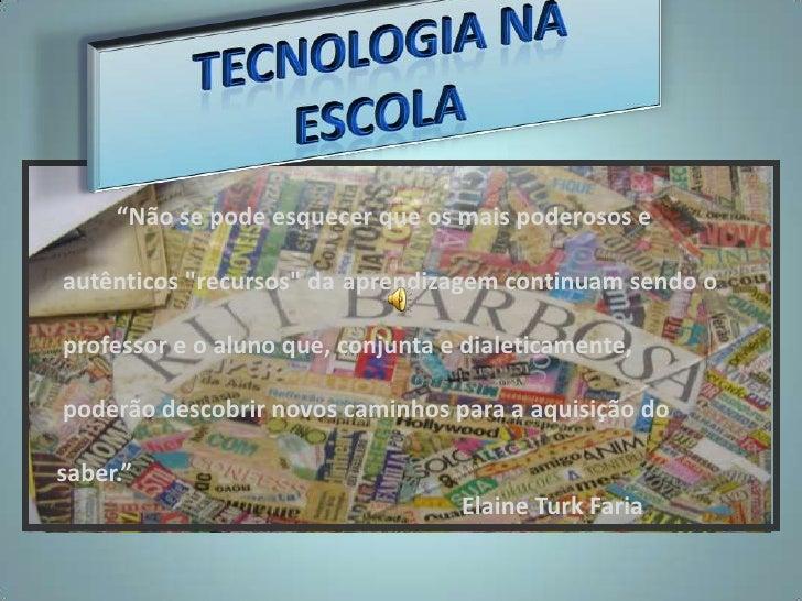"""TECNOLOGIA NA ESCOLA<br />""""Não se pode esquecer que os mais poderosos e <br />     autênticos """"recursos"""" daapren..."""
