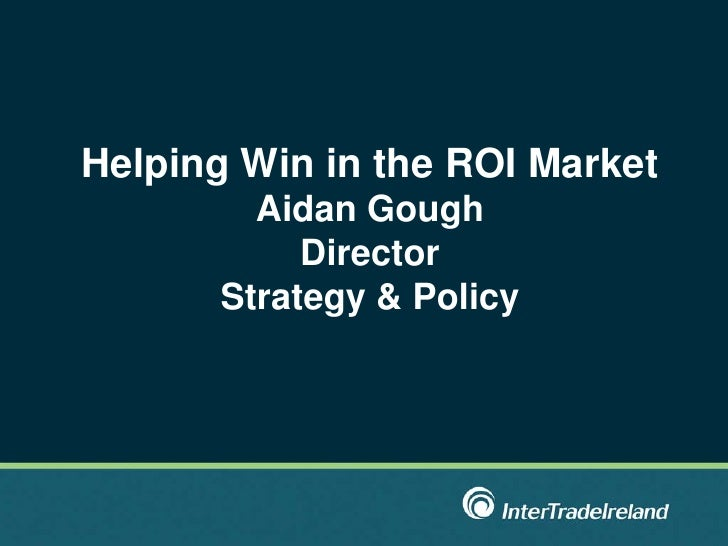 Helping Win in the ROI Market Aidan Gough Director Strategy & Policy