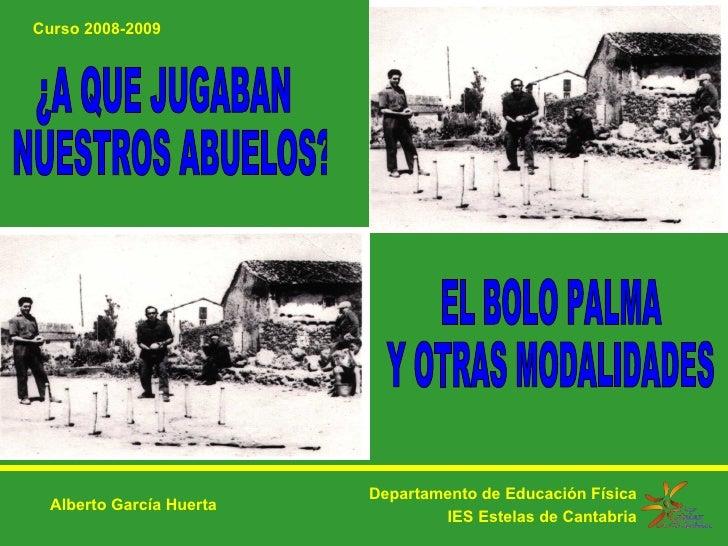 ¿A QUE JUGABAN NUESTROS ABUELOS? Departamento de Educación Física IES Estelas de Cantabria Alberto García Huerta EL BOLO P...