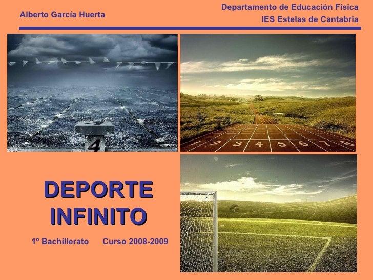 DEPORTE INFINITO Departamento de Educación Física IES Estelas de Cantabria Alberto García Huerta 1º Bachillerato  Curso 20...