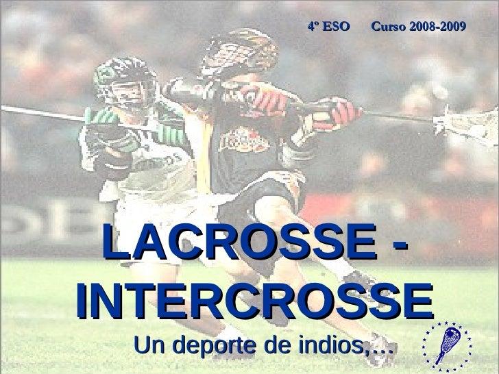 LACROSSE - INTERCROSSE Un deporte de indios,… 4º ESO  Curso 2008-2009