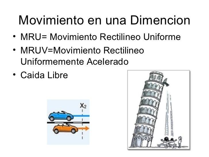 Movimiento en una Dimencion <ul><li>MRU= Movimiento Rectilineo Uniforme </li></ul><ul><li>MRUV=Movimiento Rectilineo Unifo...