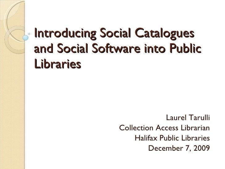 Introducing Social Catalogues and Social Software into Public Libraries  Laurel Tarulli Collection Access Librarian Halifa...