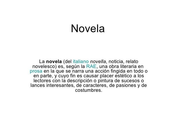 Novela La novela (del  italiano   novella , noticia, relato novelesco) es, según la  RAE , una obra literaria en  prosa  e...
