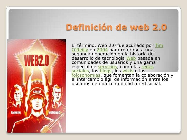 Definición de web 2.0<br />El término, Web 2.0 fue acuñado por Tim O&apos;Reilly en 2004 para referirse a una segunda gene...