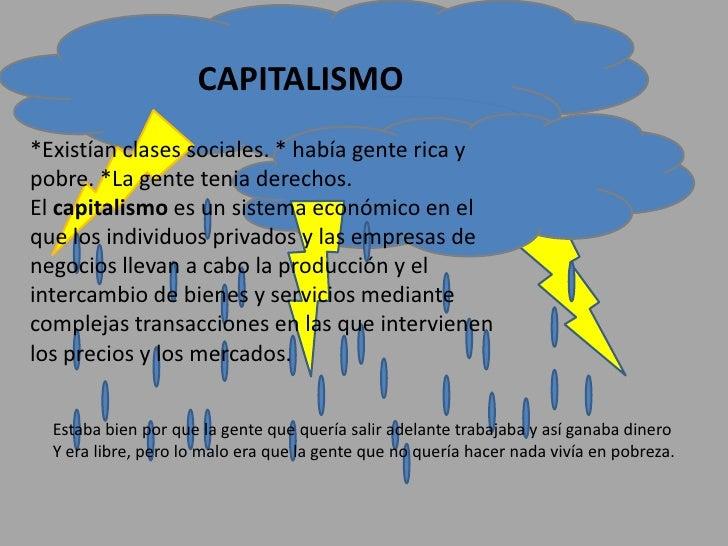CAPITALISMO *Existían clases sociales. * había gente rica y pobre. *La gente tenia derechos. El capitalismo es un sistema ...