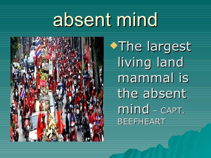 absent mind <ul><li>The largest living land mammal is the absent mind  – CAPT. BEEFHEART </li></ul>