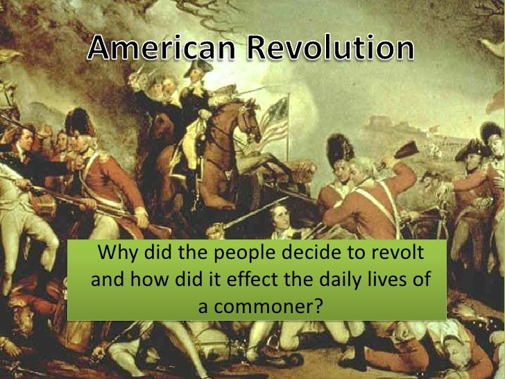 American Revolution<br />Why did the people decide to revolt and how did it effect the daily lives of a commoner?<br />