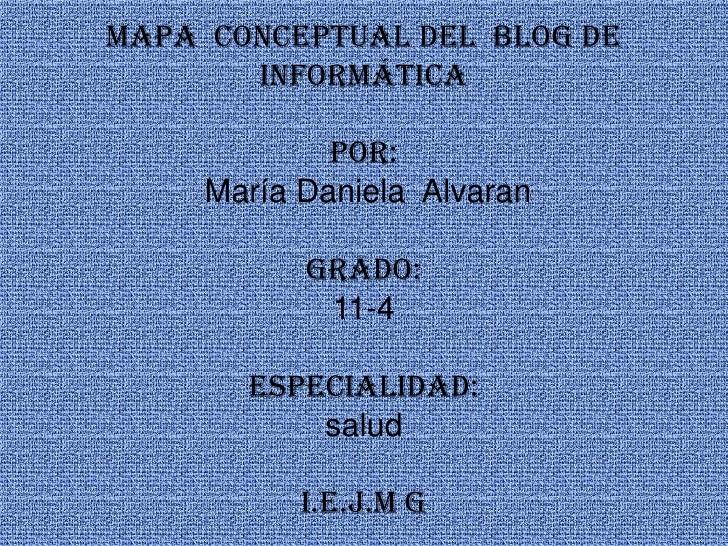 Mapa  conceptual del  blog de informáticapor:María Daniela  Alvarangrado:11-4especialidad:saludI.E.J.M G<br />