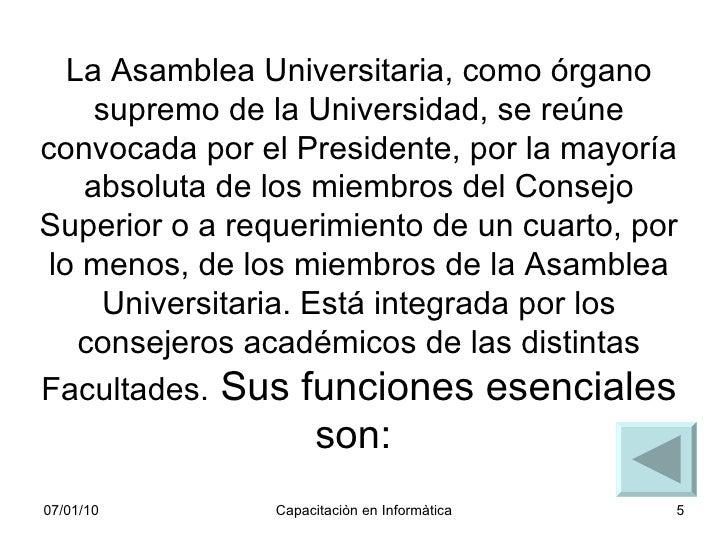 La Asamblea Universitaria, como órgano supremo de la Universidad, se reúne convocada por el Presidente, por la mayoría abs...