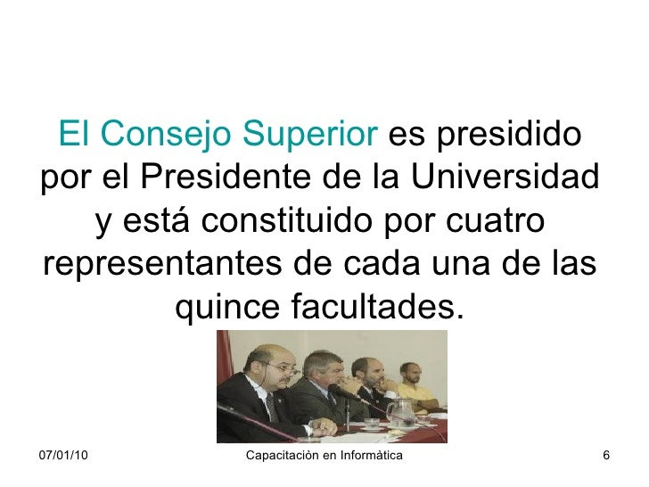 El Consejo Superior  es presidido por el Presidente de la Universidad y está constituido por cuatro representantes de cada...