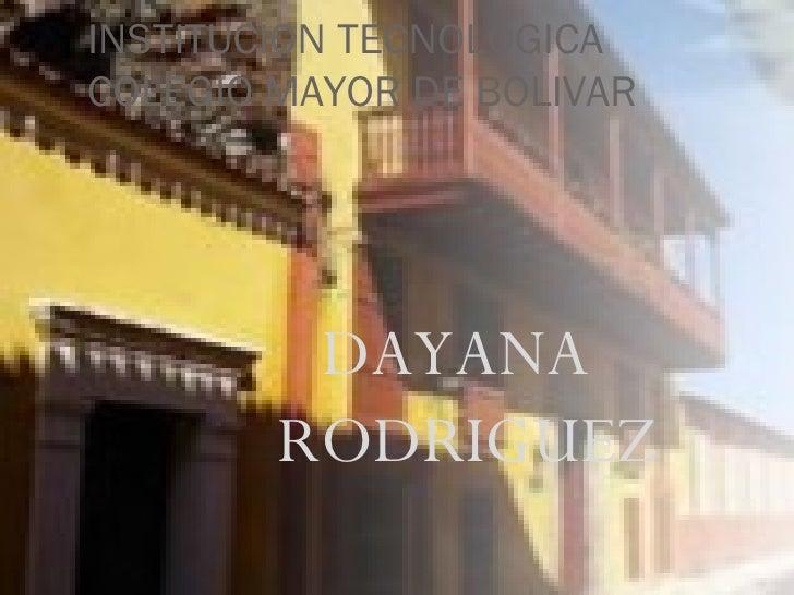 INSTITUCION TECNOLOGICA COLEGIO MAYOR DE BOLIVAR <ul><li>DAYANA RODRIGUEZ </li></ul>