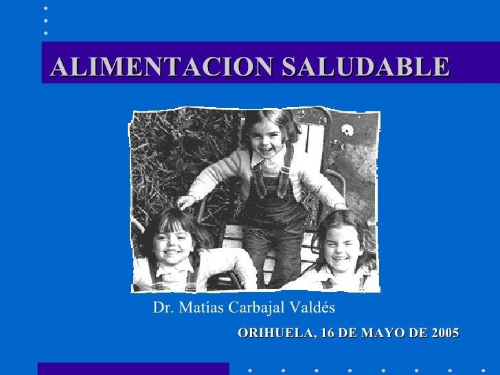 ALIMENTACION SALUDABLE <ul><li>ORIHUELA, 16 DE MAYO DE 2005 </li></ul>Dr. Matías Carbajal Valdés