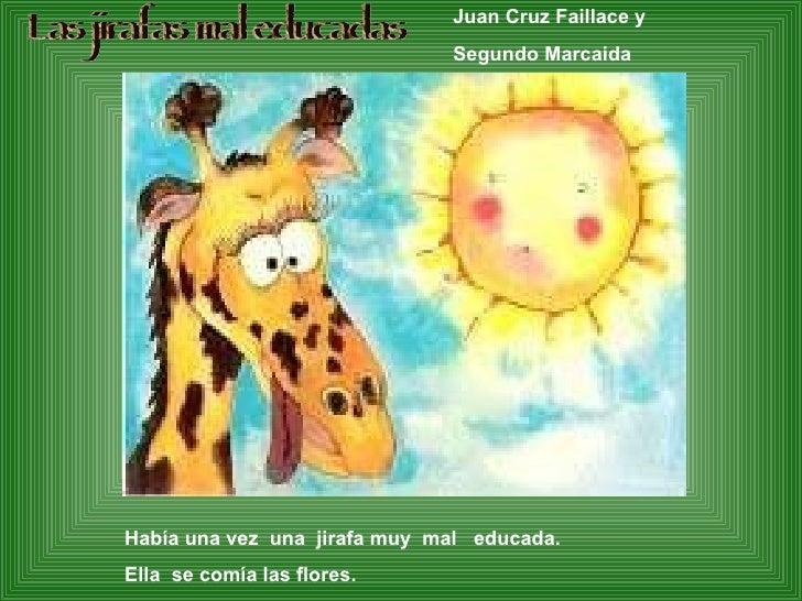 Las jirafas mal educadas Había una vez  una  jirafa muy  mal  educada. Ella  se comía las flores. Juan Cruz Faillace y  Se...