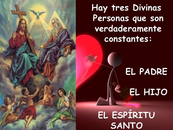 Hay tres Divinas  Personas que son verdaderamente constantes: EL PADRE EL HIJO EL ESPÍRITU SANTO