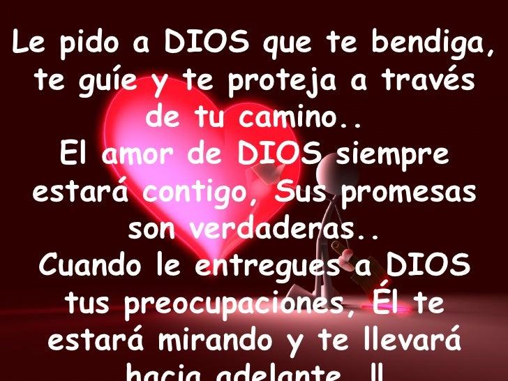 Le pido a DIOS que te bendiga, te guíe y te proteja a través de tu camino.. El amor de DIOS siempre estará contigo, Sus pr...