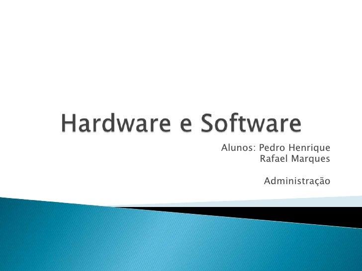 Hardware e Software<br />Alunos: Pedro Henrique <br />Rafael Marques<br />Administração <br />