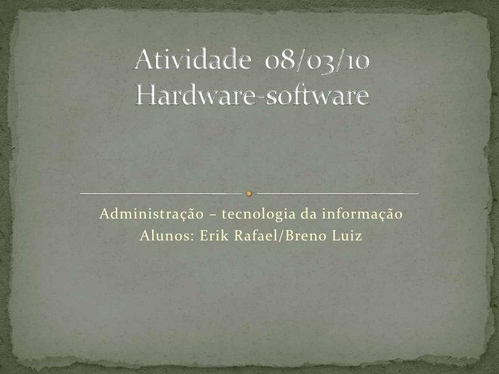 Administração – tecnologia da informação<br />Alunos: Erik Rafael/Breno Luiz<br />Atividade  08/03/10Hardware-software<br />