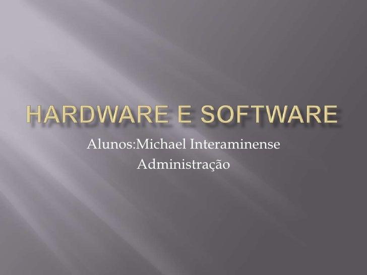 Hardware e Software<br />Alunos:Michael Interaminense<br />Administração <br />