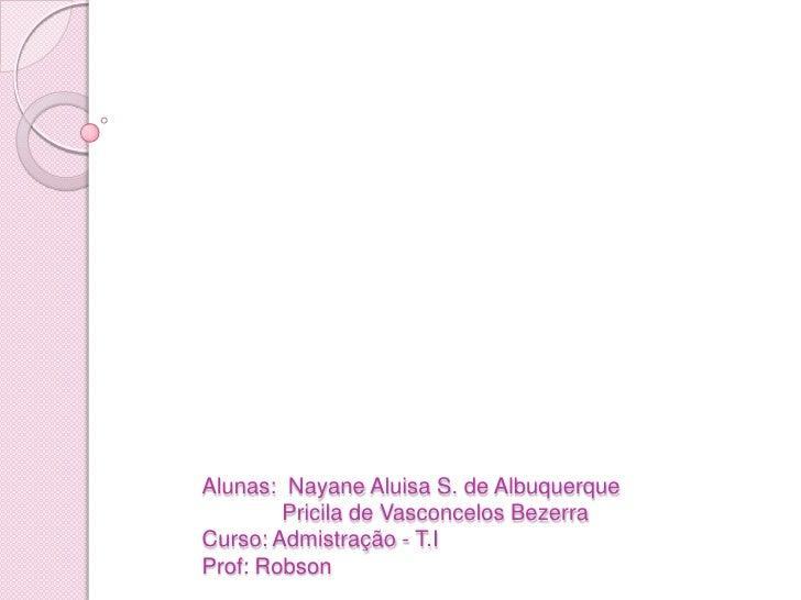 Alunas: NayaneAluisa S. de AlbuquerquePricilade Vasconcelos BezerraCurso: Admistração - T.I Prof: Robson<br />