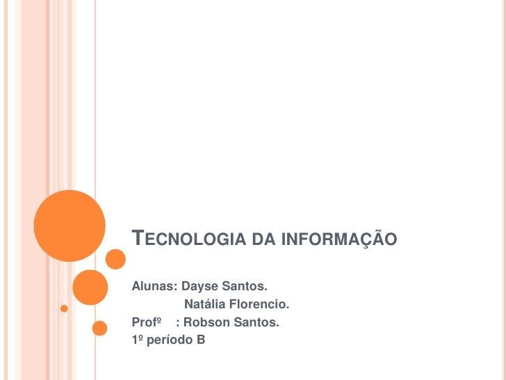 Tecnologia da informação<br />Alunas: Dayse Santos.<br />              Natália Florencio.<br />Profº    : Robson Santos.<b...